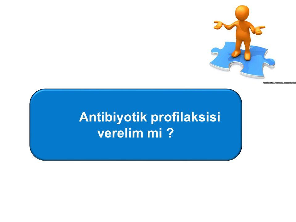 Antibiyotik profilaksisi verelim mi ?