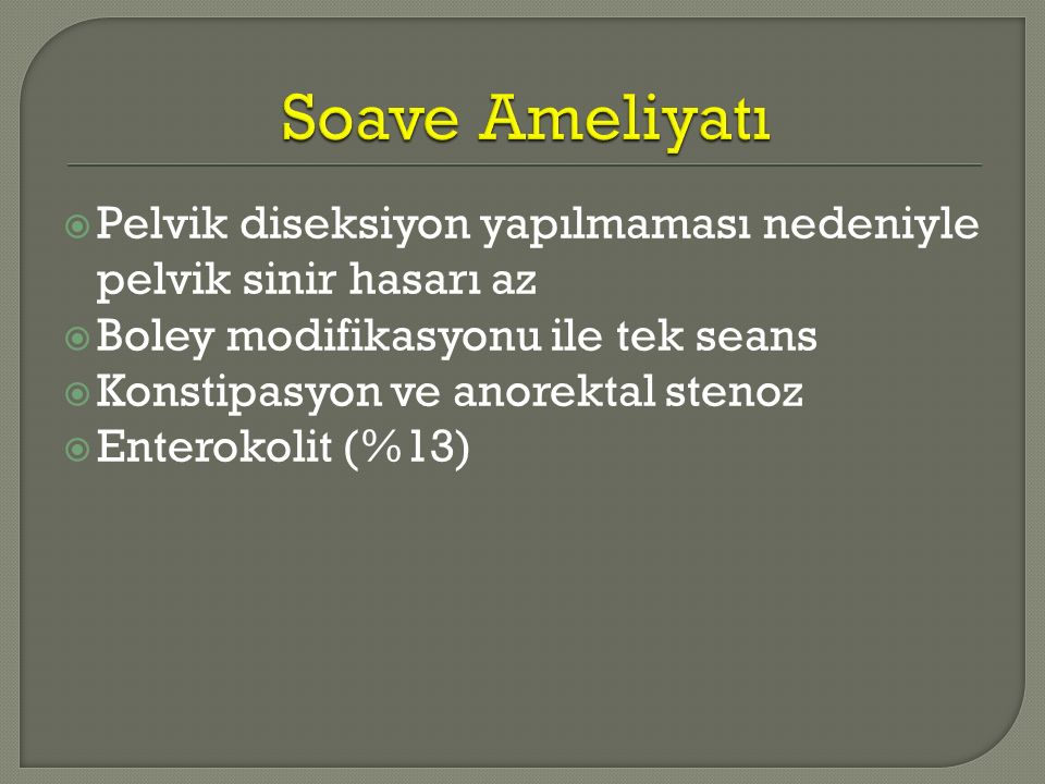  Pelvik diseksiyon yapılmaması nedeniyle pelvik sinir hasarı az  Boley modifikasyonu ile tek seans  Konstipasyon ve anorektal stenoz  Enterokolit (%13)
