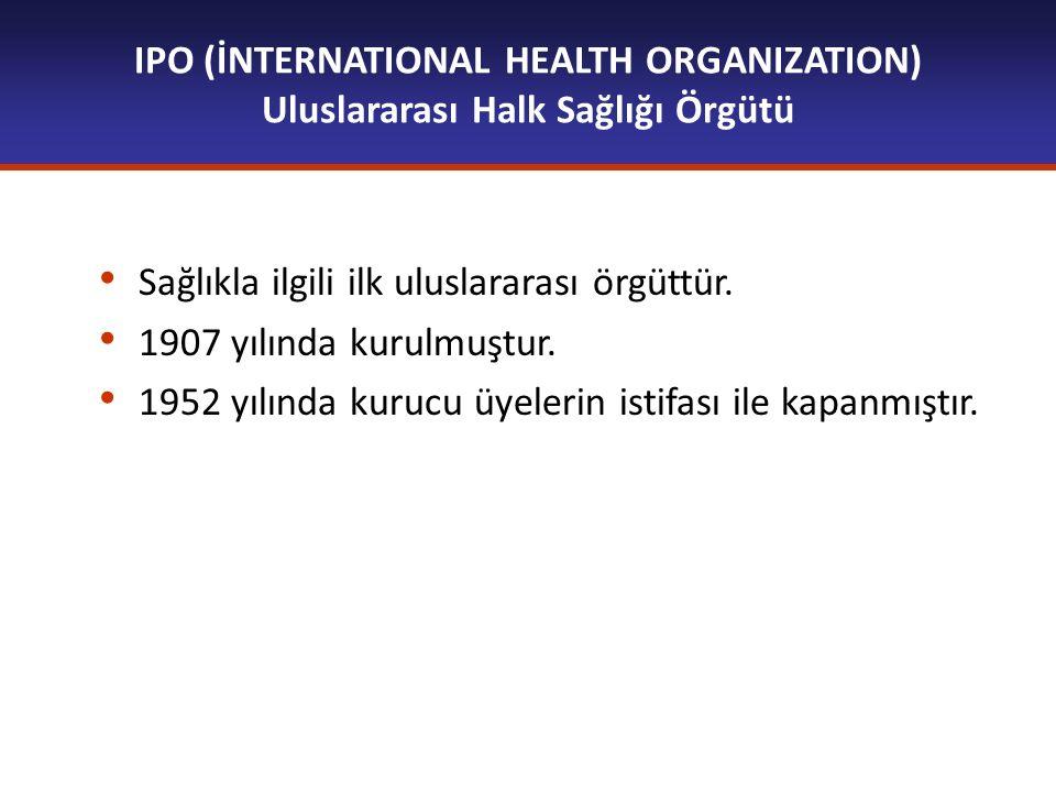 IPO (İNTERNATIONAL HEALTH ORGANIZATION) Uluslararası Halk Sağlığı Örgütü Sağlıkla ilgili ilk uluslararası örgüttür. 1907 yılında kurulmuştur. 1952 yıl