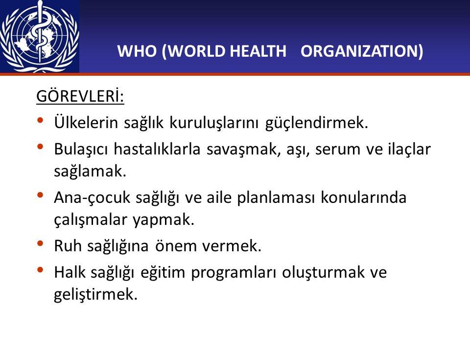 WHO (WORLD HEALTH ORGANIZATION) GÖREVLERİ: Ülkelerin sağlık kuruluşlarını güçlendirmek. Bulaşıcı hastalıklarla savaşmak, aşı, serum ve ilaçlar sağlam