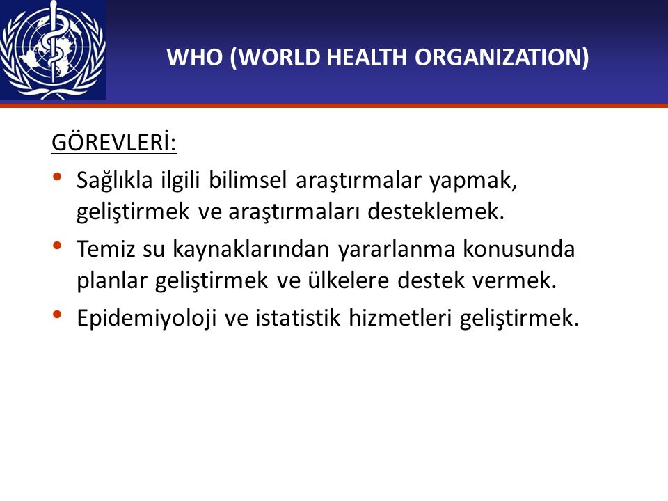 WHO (WORLD HEALTH ORGANIZATION) GÖREVLERİ: Sağlıkla ilgili bilimsel araştırmalar yapmak, geliştirmek ve araştırmaları desteklemek. Temiz su kaynakları