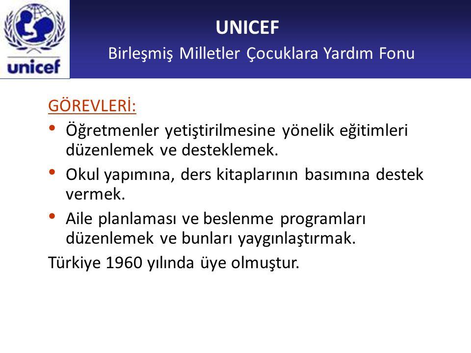 UNICEF Birleşmiş Milletler Çocuklara Yardım Fonu GÖREVLERİ: Öğretmenler yetiştirilmesine yönelik eğitimleri düzenlemek ve desteklemek. Okul yapımına,