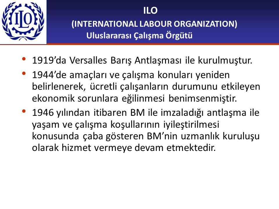 ILO (INTERNATIONAL LABOUR ORGANIZATION) Uluslararası Çalışma Örgütü 1919'da Versalles Barış Antlaşması ile kurulmuştur. 1944'de amaçları ve çalışma ko