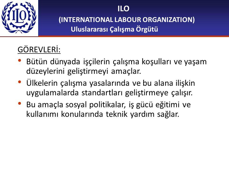 ILO (INTERNATIONAL LABOUR ORGANIZATION) Uluslararası Çalışma Örgütü GÖREVLERİ: Bütün dünyada işçilerin çalışma koşulları ve yaşam düzeylerini geliştir