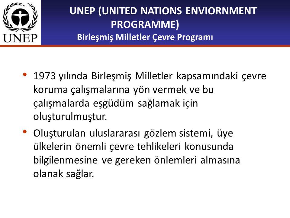 UNEP (UNITED NATIONS ENVIORNMENT PROGRAMME) Birleşmiş Milletler Çevre Programı 1973 yılında Birleşmiş Milletler kapsamındaki çevre koruma çalışmaların