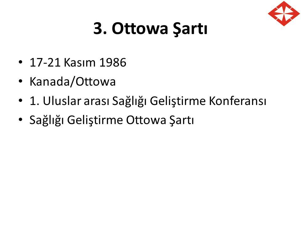 3. Ottowa Şartı 17-21 Kasım 1986 Kanada/Ottowa 1. Uluslar arası Sağlığı Geliştirme Konferansı Sağlığı Geliştirme Ottowa Şartı