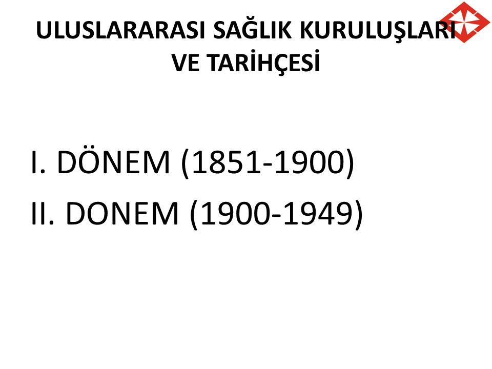 ULUSLARARASI SAĞLIK KURULUŞLARI VE TARİHÇESİ I. DÖNEM (1851-1900) II. DONEM (1900-1949)
