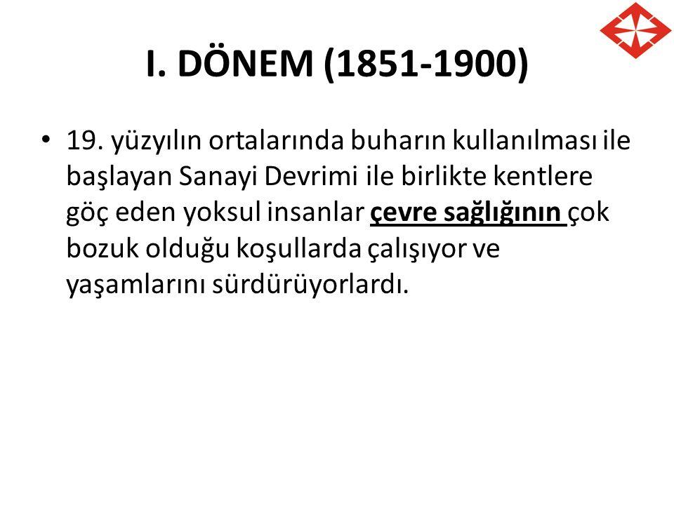 I. DÖNEM (1851-1900) 19. yüzyılın ortalarında buharın kullanılması ile başlayan Sanayi Devrimi ile birlikte kentlere göç eden yoksul insanlar çevre sa