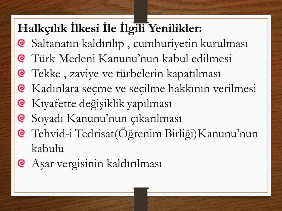 Halkçılık İlkesi İle İlgili Yenilikler: Saltanatın kaldırılıp, cumhuriyetin kurulması Türk Medeni Kanunu'nun kabul edilmesi Tekke, zaviye ve türbeleri