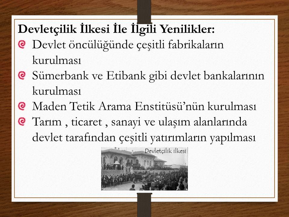 Devletçilik İlkesi İle İlgili Yenilikler: Devlet öncülüğünde çeşitli fabrikaların kurulması Sümerbank ve Etibank gibi devlet bankalarının kurulması Ma