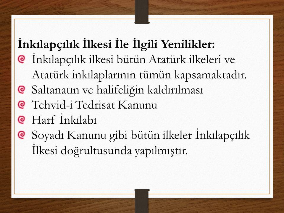 İnkılapçılık İlkesi İle İlgili Yenilikler: İnkılapçılık ilkesi bütün Atatürk ilkeleri ve Atatürk inkılaplarının tümün kapsamaktadır. Saltanatın ve hal