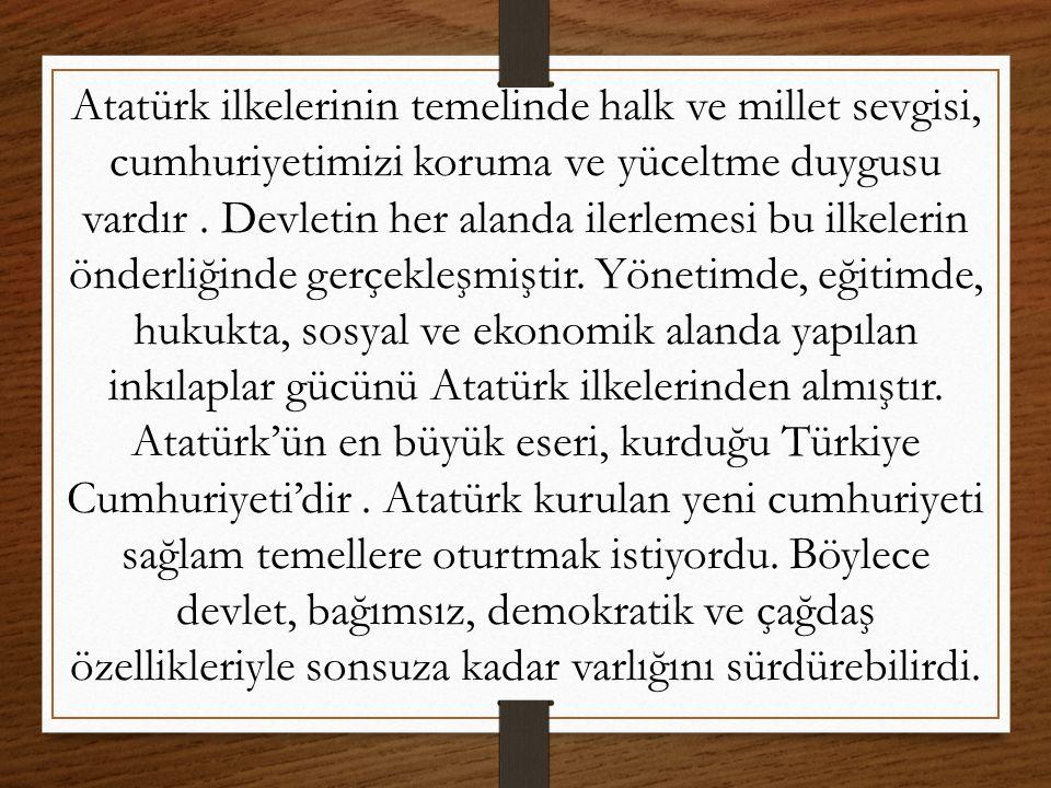 Atatürk ilkelerinin temelinde halk ve millet sevgisi, cumhuriyetimizi koruma ve yüceltme duygusu vardır. Devletin her alanda ilerlemesi bu ilkelerin ö