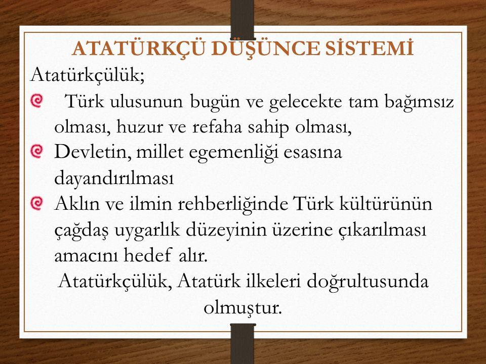 ATATÜRKÇÜ DÜŞÜNCE SİSTEMİ Atatürkçülük; Türk ulusunun bugün ve gelecekte tam bağımsız olması, huzur ve refaha sahip olması, Devletin, millet egemenliğ