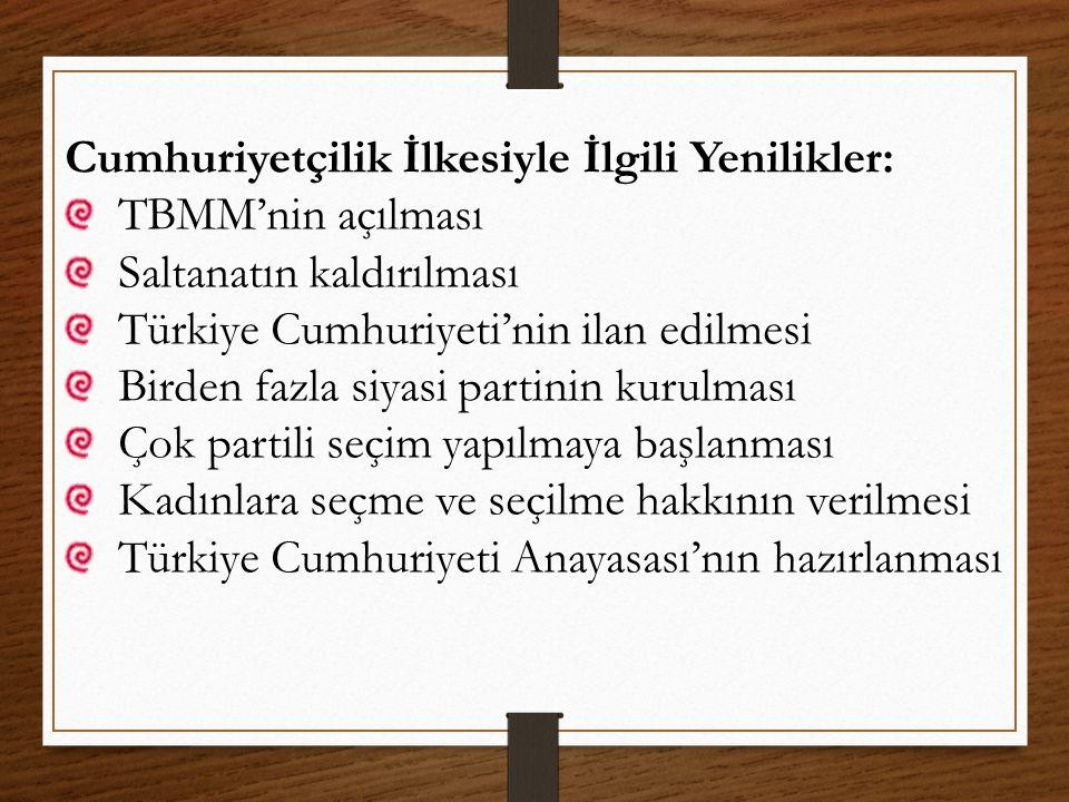 Cumhuriyetçilik İlkesiyle İlgili Yenilikler: TBMM'nin açılması Saltanatın kaldırılması Türkiye Cumhuriyeti'nin ilan edilmesi Birden fazla siyasi parti