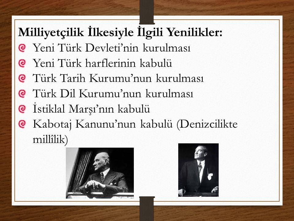 Milliyetçilik İlkesiyle İlgili Yenilikler: Yeni Türk Devleti'nin kurulması Yeni Türk harflerinin kabulü Türk Tarih Kurumu'nun kurulması Türk Dil Kurum