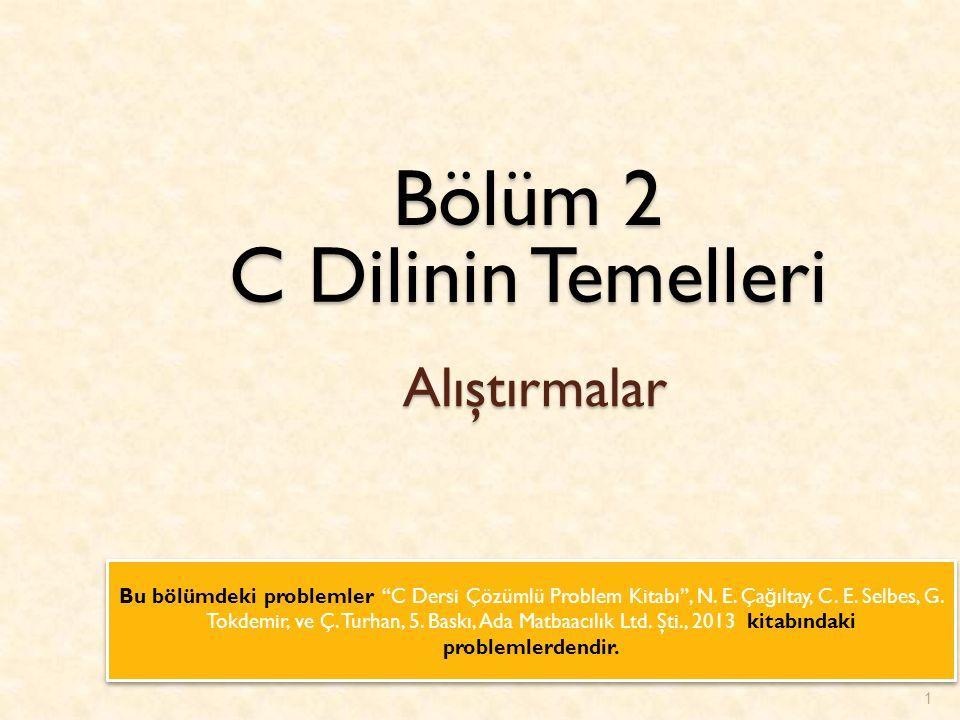1 Bölüm 2 C Dilinin Temelleri Alıştırmalar Bu bölümdeki problemler C Dersi Çözümlü Problem Kitabı , N.