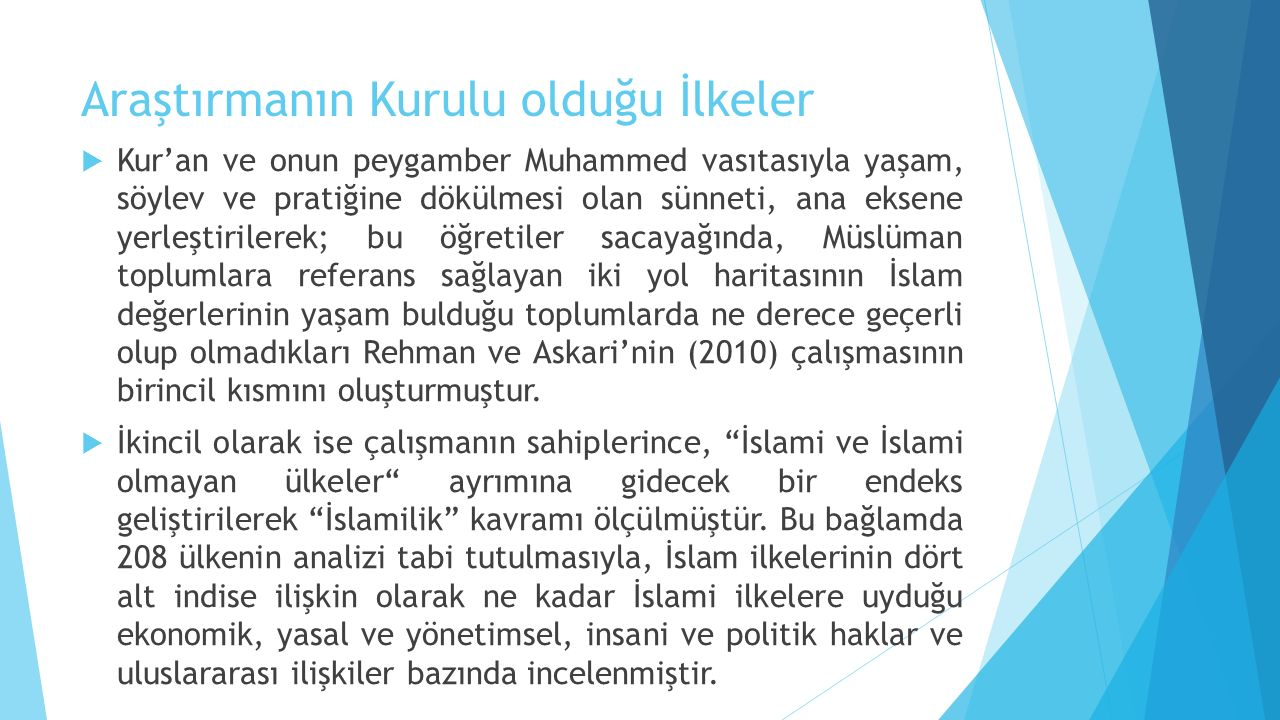 Araştırmanın Kurulu olduğu İlkeler  Kur'an ve onun peygamber Muhammed vasıtasıyla yaşam, söylev ve pratiğine dökülmesi olan sünneti, ana eksene yerleştirilerek; bu öğretiler sacayağında, Müslüman toplumlara referans sağlayan iki yol haritasının İslam değerlerinin yaşam bulduğu toplumlarda ne derece geçerli olup olmadıkları Rehman ve Askari'nin (2010) çalışmasının birincil kısmını oluşturmuştur.