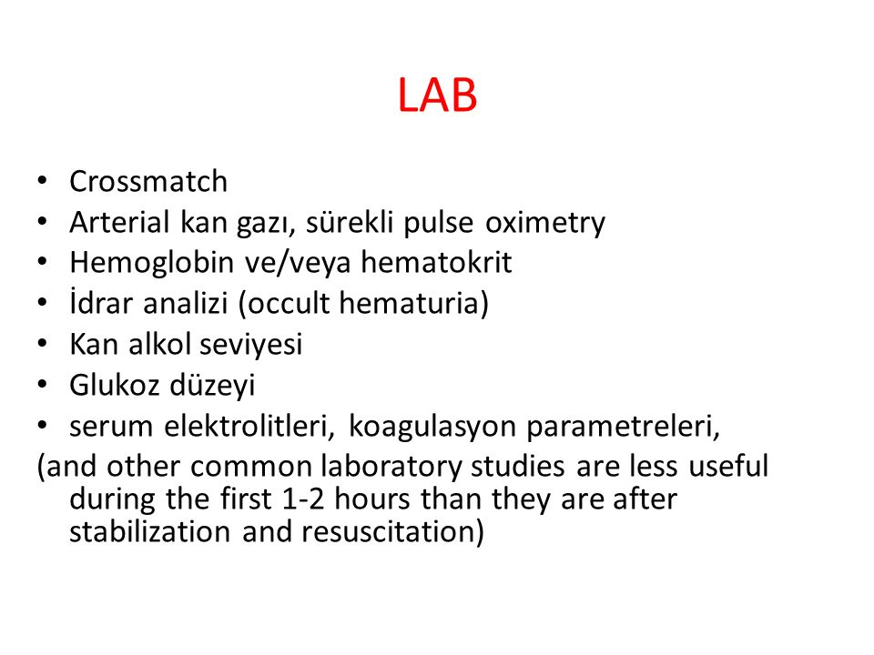 LAB Crossmatch Arterial kan gazı, sürekli pulse oximetry Hemoglobin ve/veya hematokrit İdrar analizi (occult hematuria) Kan alkol seviyesi Glukoz düzeyi serum elektrolitleri, koagulasyon parametreleri, (and other common laboratory studies are less useful during the first 1-2 hours than they are after stabilization and resuscitation)
