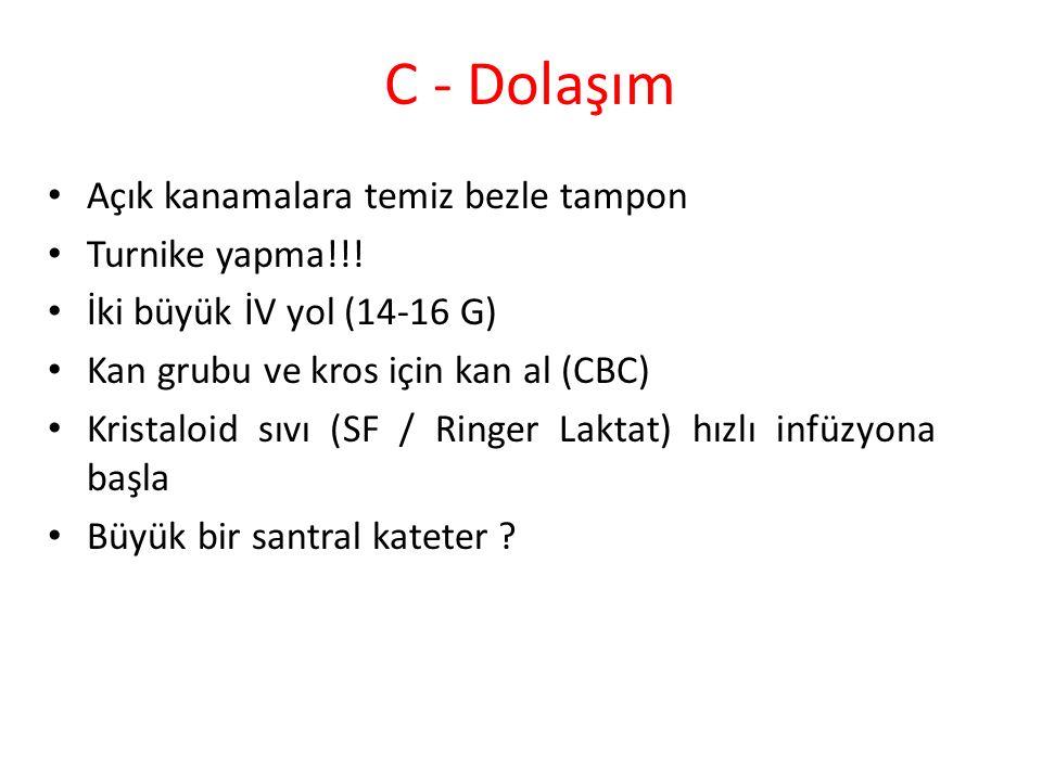 C - Dolaşım Açık kanamalara temiz bezle tampon Turnike yapma!!! İki büyük İV yol (14-16 G) Kan grubu ve kros için kan al (CBC) Kristaloid sıvı (SF / R