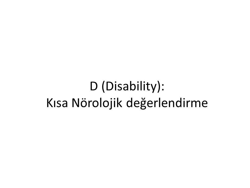 D (Disability) Bilinç AVPU (Alert-Verbal-Pain-Unresponsive) GKS (E-M-V) Pupil çapı (anizokori) Işık refleksi Ekstremite hareketleri (defisit)