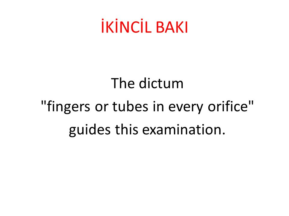 İKİNCİL BAKI The dictum fingers or tubes in every orifice guides this examination.