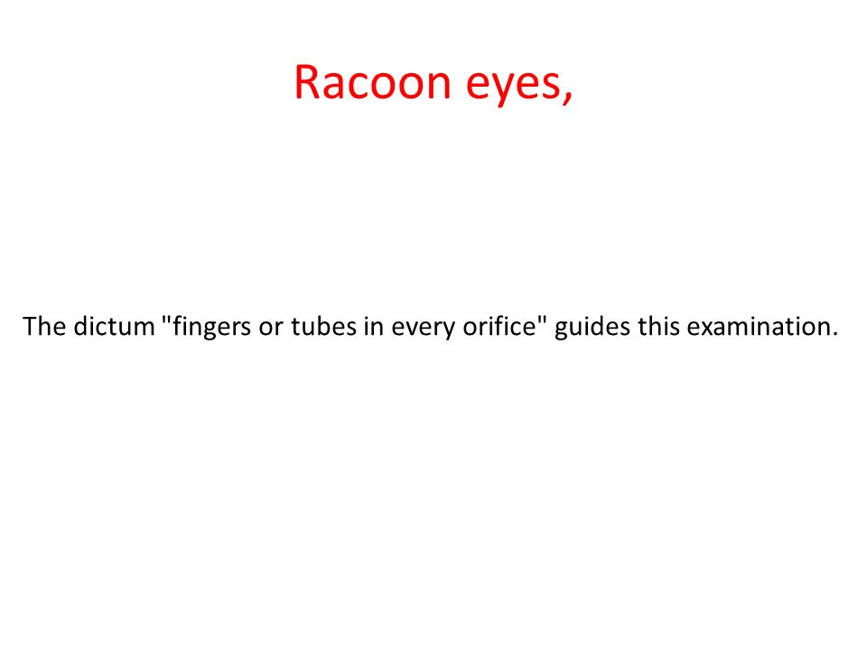 Racoon eyes, The dictum fingers or tubes in every orifice guides this examination.