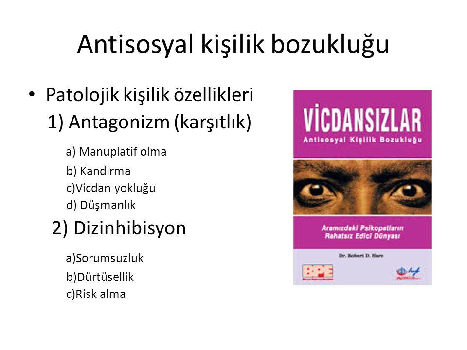Antisosyal kişilik bozukluğu Patolojik kişilik özellikleri 1) Antagonizm (karşıtlık) a) Manuplatif olma b) Kandırma c)Vicdan yokluğu d) Düşmanlık 2) D