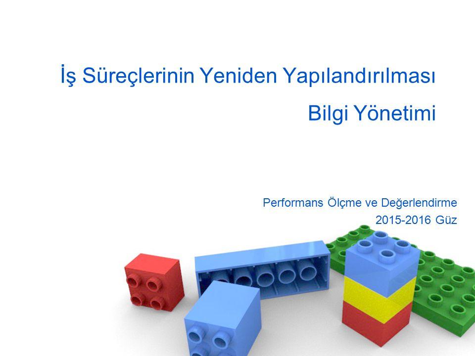 İş Süreçlerinin Yeniden Yapılandırılması Bilgi Yönetimi Performans Ölçme ve Değerlendirme 2015-2016 Güz