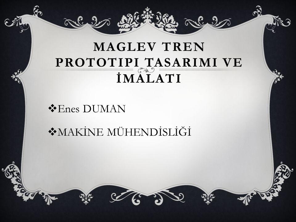 MAGLEV TREN PROTOTIPI TASARIMI VE İMALATI  Enes DUMAN  MAKİNE MÜHENDİSLİĞİ
