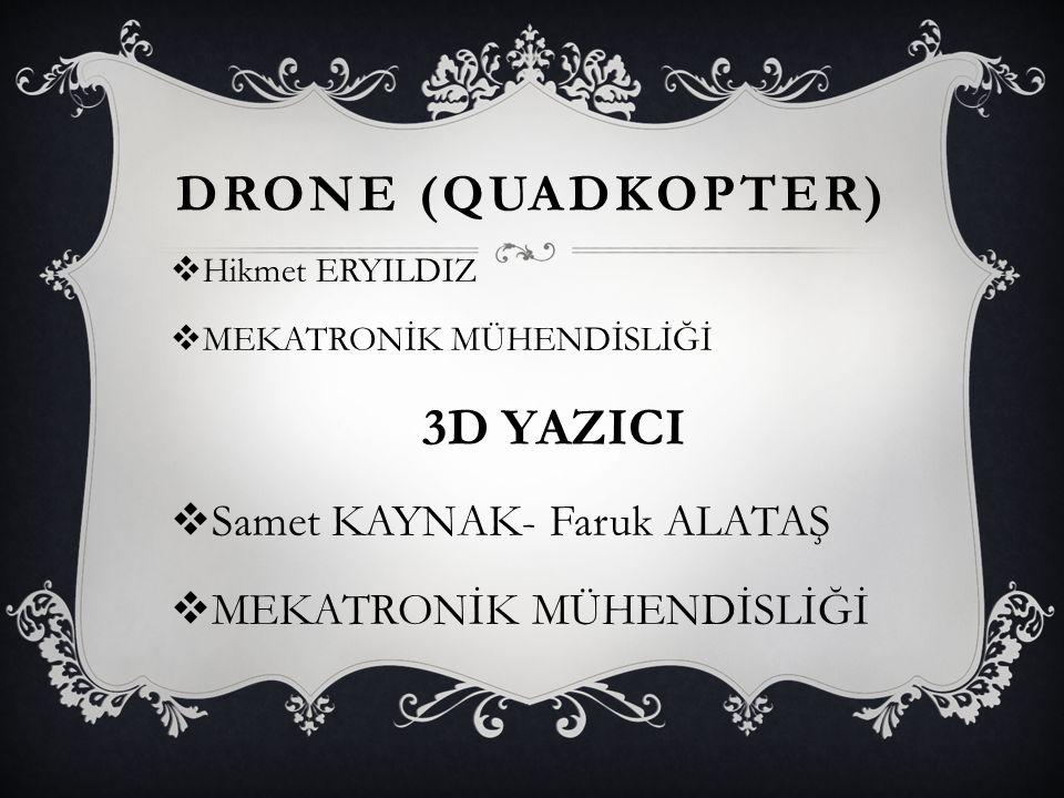 DRONE (QUADKOPTER)  Hikmet ERYILDIZ  MEKATRONİK MÜHENDİSLİĞİ 3D YAZICI  Samet KAYNAK- Faruk ALATAŞ  MEKATRONİK MÜHENDİSLİĞİ