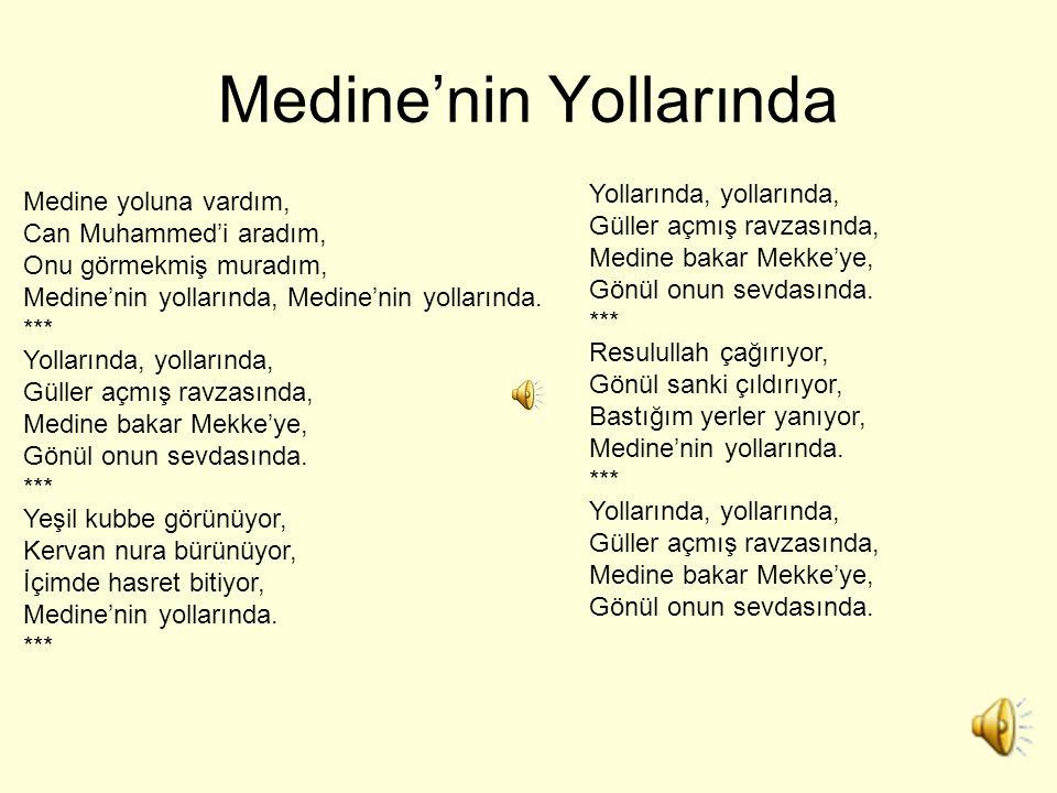 Medine'nin Yollarında Medine yoluna vardım, Can Muhammed'i aradım, Onu görmekmiş muradım, Medine'nin yollarında, Medine'nin yollarında. *** Yollarında