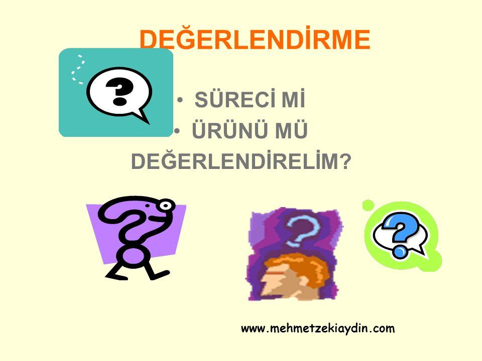 DEĞERLENDİRME SÜRECİ Mİ ÜRÜNÜ MÜ DEĞERLENDİRELİM? www.mehmetzekiaydin.com