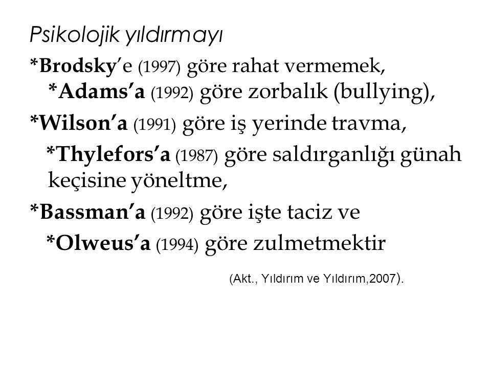 Psikolojik yıldırmayı *Brodsky 'e (1997) göre rahat vermemek, *Adams'a (1992) göre zorbalık (bullying), *Wilson'a (1991) göre iş yerinde travma, *Thyl