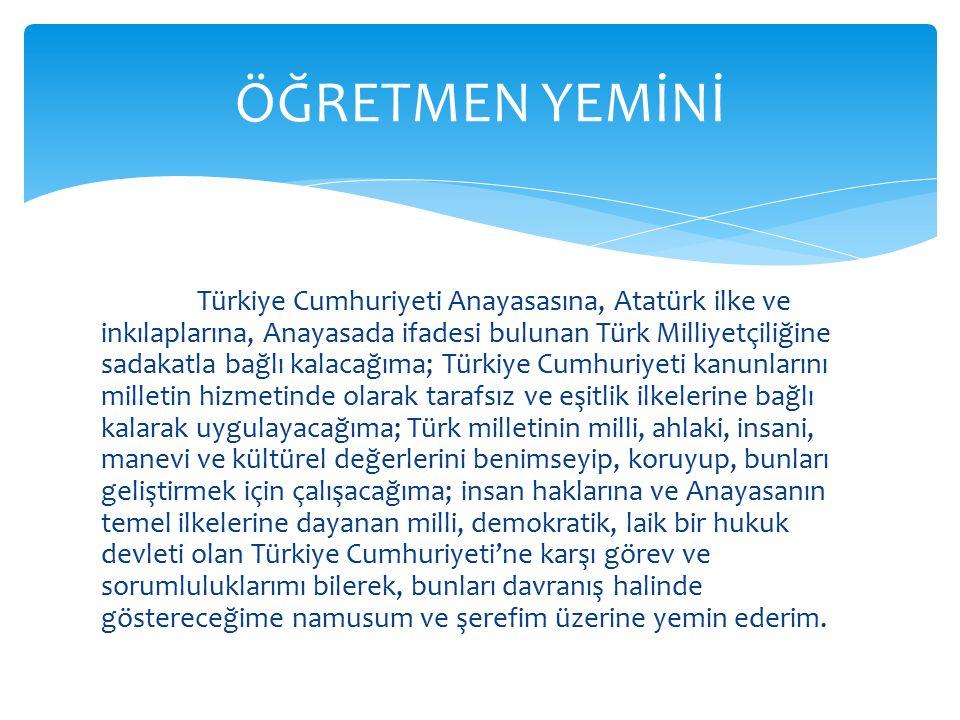 Türkiye Cumhuriyeti Anayasasına, Atatürk ilke ve inkılaplarına, Anayasada ifadesi bulunan Türk Milliyetçiliğine sadakatla bağlı kalacağıma; Türkiye Cumhuriyeti kanunlarını milletin hizmetinde olarak tarafsız ve eşitlik ilkelerine bağlı kalarak uygulayacağıma; Türk milletinin milli, ahlaki, insani, manevi ve kültürel değerlerini benimseyip, koruyup, bunları geliştirmek için çalışacağıma; insan haklarına ve Anayasanın temel ilkelerine dayanan milli, demokratik, laik bir hukuk devleti olan Türkiye Cumhuriyeti'ne karşı görev ve sorumluluklarımı bilerek, bunları davranış halinde göstereceğime namusum ve şerefim üzerine yemin ederim.