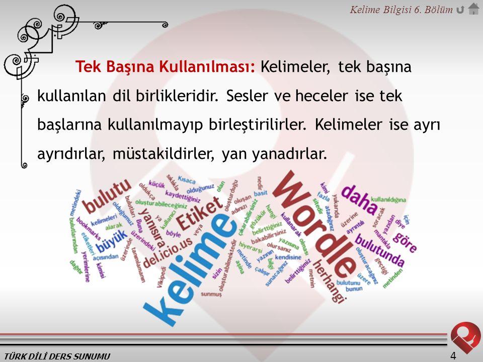 TÜRK DİLİ DERS SUNUMU Kelime Bilgisi 6. Bölüm 4 Tek Başına Kullanılması: Kelimeler, tek başına kullanılan dil birlikleridir. Sesler ve heceler ise tek