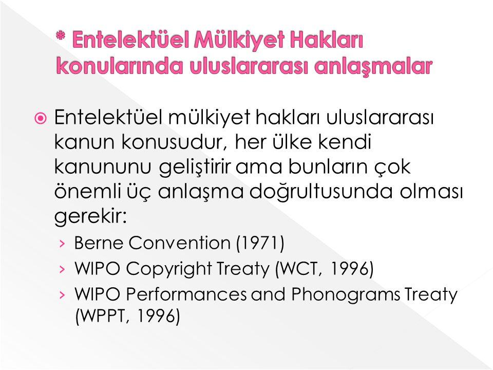 Entelektüel mülkiyet hakları uluslararası kanun konusudur, her ülke kendi kanununu geliştirir ama bunların çok önemli üç anlaşma doğrultusunda olması gerekir: Berne Convention (1971) WIPO Copyright Treaty (WCT, 1996) WIPO Performances and Phonograms Treaty (WPPT, 1996)