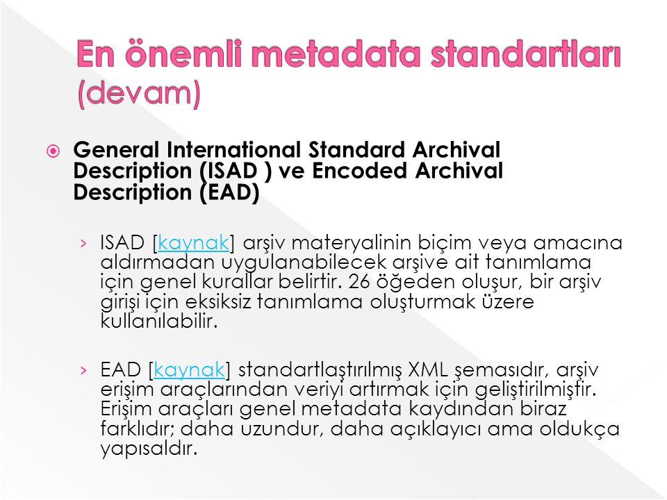 General International Standard Archival Description (ISAD ) ve Encoded Archival Description (EAD) ISAD [kaynak] arşiv materyalinin biçim veya amacına aldırmadan uygulanabilecek arşive ait tanımlama için genel kurallar belirtir.