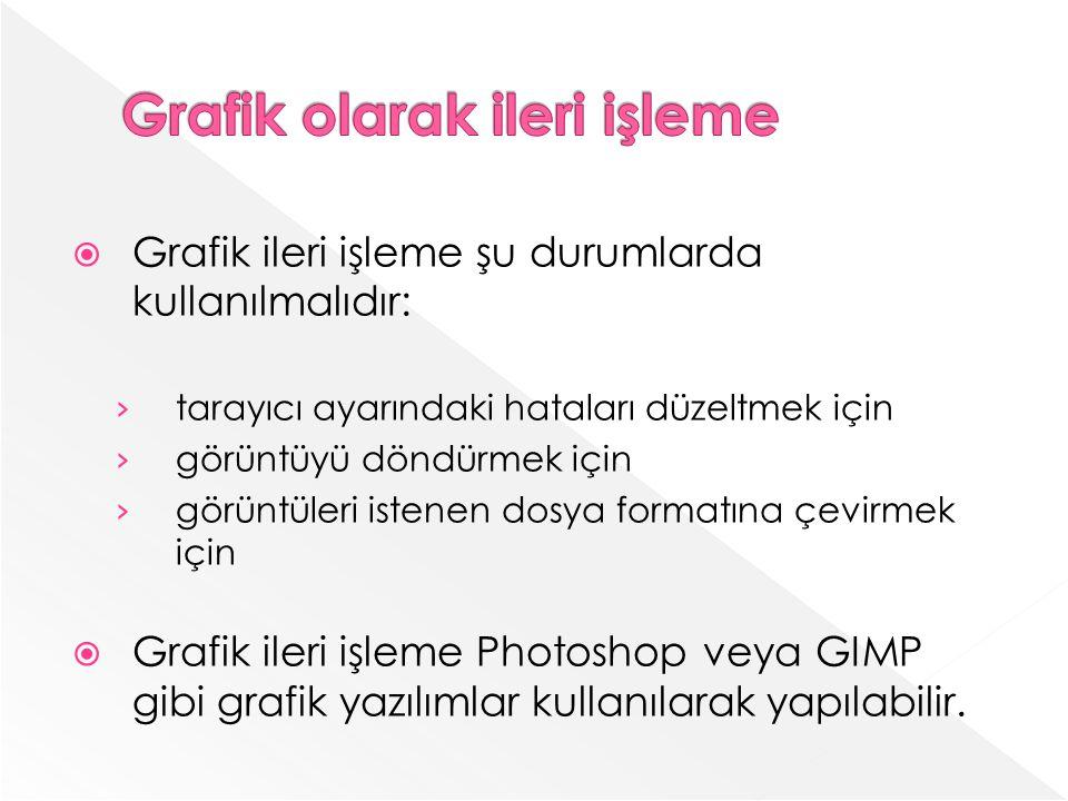 Grafik ileri işleme şu durumlarda kullanılmalıdır: tarayıcı ayarındaki hataları düzeltmek için görüntüyü döndürmek için görüntüleri istenen dosya formatına çevirmek için Grafik ileri işleme Photoshop veya GIMP gibi grafik yazılımlar kullanılarak yapılabilir.