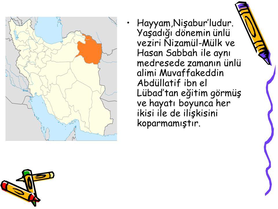 Hayyam,Nişabur'ludur. Yaşadığı dönemin ünlü veziri Nizamül-Mülk ve Hasan Sabbah ile aynı medresede zamanın ünlü alimi Muvaffakeddin Abdüllatif ibn el