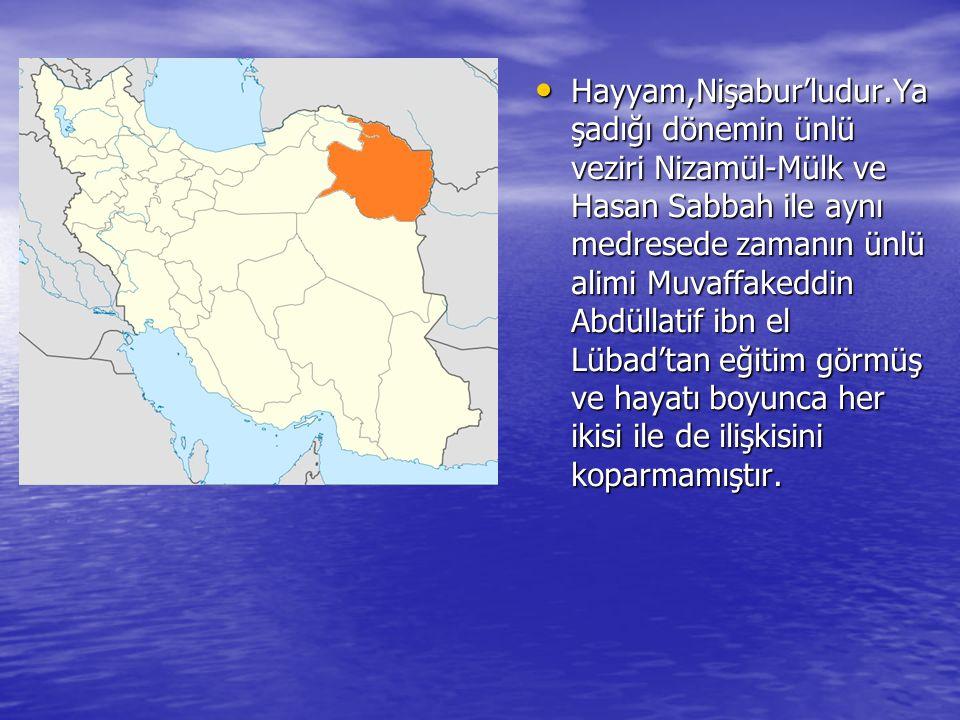 Hayyam,Nişabur'ludur.Ya şadığı dönemin ünlü veziri Nizamül-Mülk ve Hasan Sabbah ile aynı medresede zamanın ünlü alimi Muvaffakeddin Abdüllatif ibn el