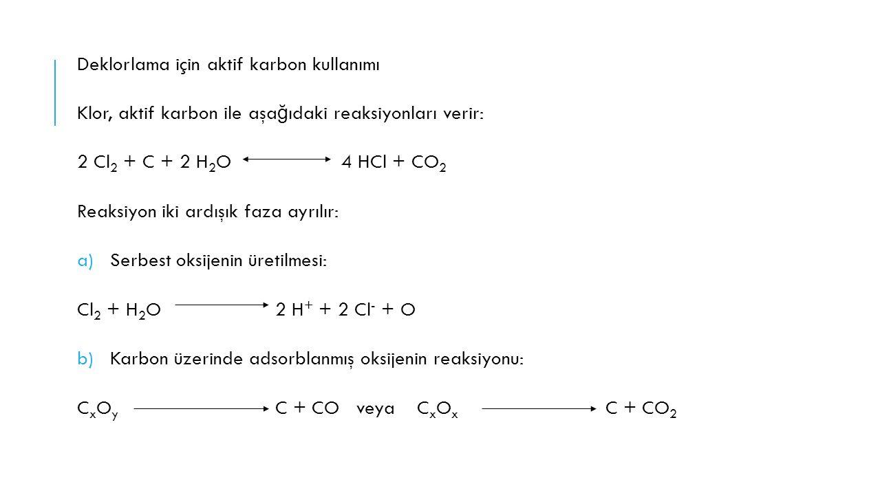Deklorlama için aktif karbon kullanımı Klor, aktif karbon ile aşa ğ ıdaki reaksiyonları verir: 2 Cl 2 + C + 2 H 2 O4 HCl + CO 2 Reaksiyon iki ardışık