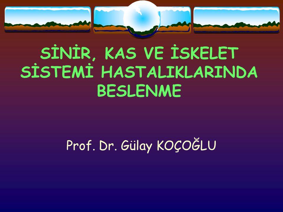 SİNİR, KAS VE İSKELET SİSTEMİ HASTALIKLARINDA BESLENME Prof. Dr. Gülay KOÇOĞLU