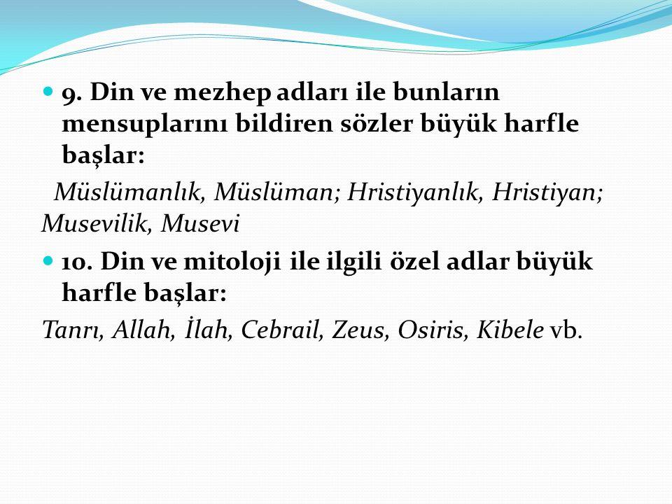 9. Din ve mezhep adları ile bunların mensuplarını bildiren sözler büyük harfle başlar: Müslümanlık, Müslüman; Hristiyanlık, Hristiyan; Musevilik, Muse