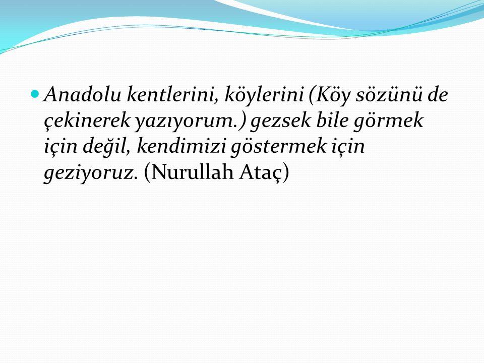 Anadolu kentlerini, köylerini (Köy sözünü de çekinerek yazıyorum.) gezsek bile görmek için değil, kendimizi göstermek için geziyoruz. (Nurullah Ataç)