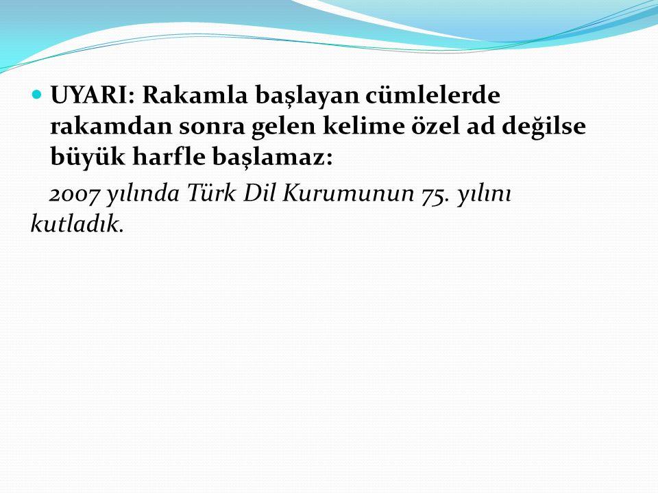 UYARI: Rakamla başlayan cümlelerde rakamdan sonra gelen kelime özel ad değilse büyük harfle başlamaz: 2007 yılında Türk Dil Kurumunun 75. yılını kutla