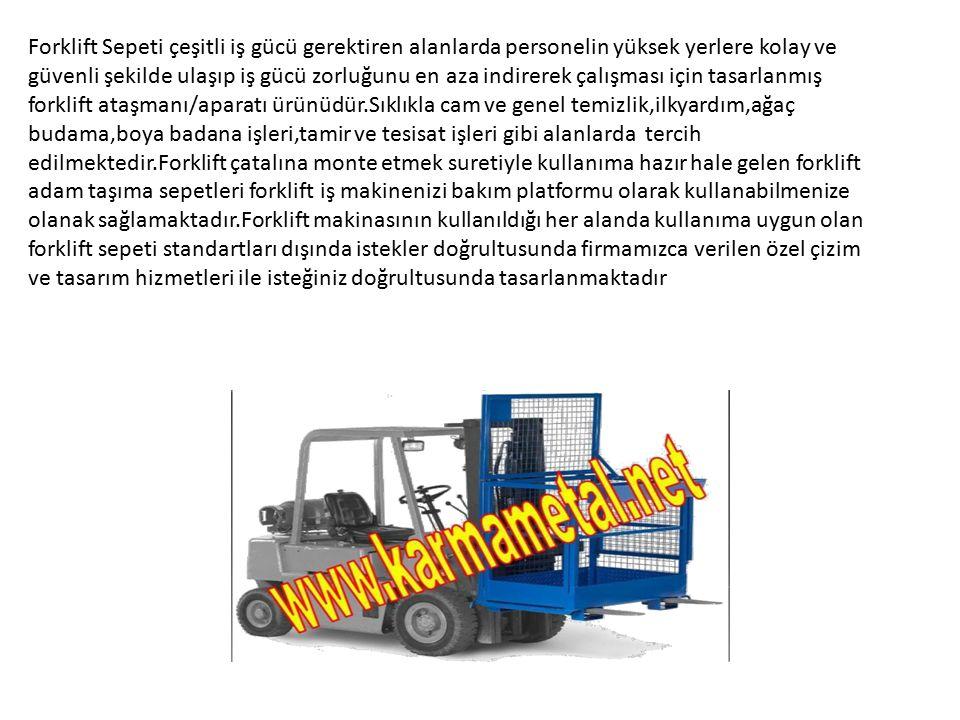 Forklift Sepeti çeşitli iş gücü gerektiren alanlarda personelin yüksek yerlere kolay ve güvenli şekilde ulaşıp iş gücü zorluğunu en aza indirerek çalışması için tasarlanmış forklift ataşmanı/aparatı ürünüdür.Sıklıkla cam ve genel temizlik,ilkyardım,ağaç budama,boya badana işleri,tamir ve tesisat işleri gibi alanlarda tercih edilmektedir.Forklift çatalına monte etmek suretiyle kullanıma hazır hale gelen forklift adam taşıma sepetleri forklift iş makinenizi bakım platformu olarak kullanabilmenize olanak sağlamaktadır.Forklift makinasının kullanıldığı her alanda kullanıma uygun olan forklift sepeti standartları dışında istekler doğrultusunda firmamızca verilen özel çizim ve tasarım hizmetleri ile isteğiniz doğrultusunda tasarlanmaktadır