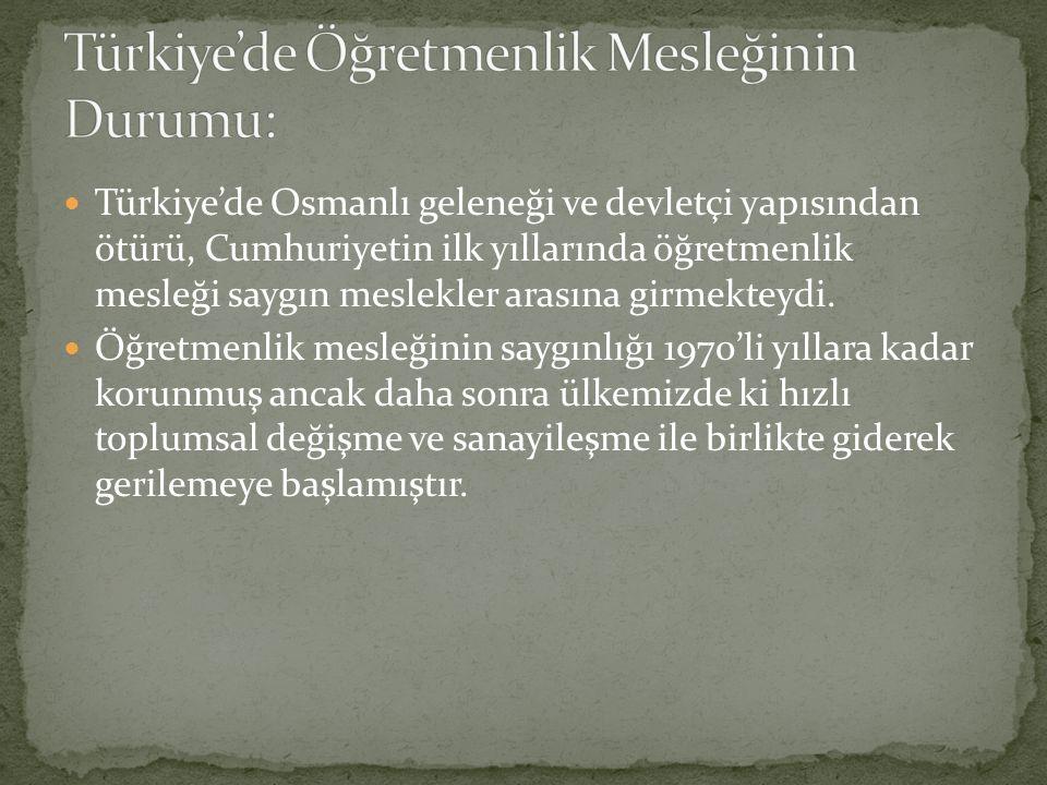 Türkiye'de Osmanlı geleneği ve devletçi yapısından ötürü, Cumhuriyetin ilk yıllarında öğretmenlik mesleği saygın meslekler arasına girmekteydi. Öğretm