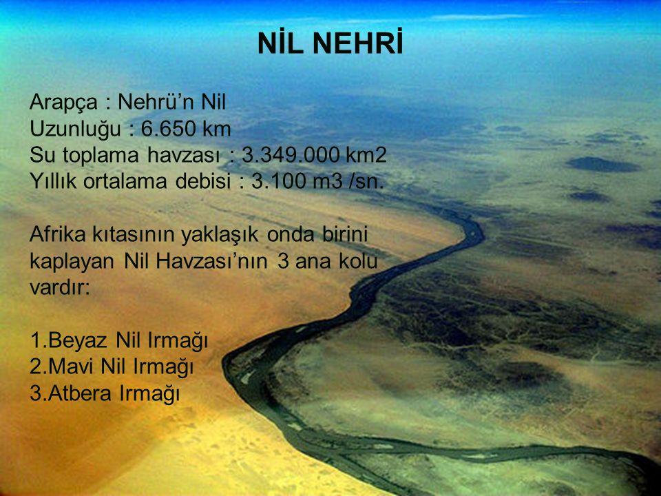 NİL NEHRİ Arapça : Nehrü'n Nil Uzunluğu : 6.650 km Su toplama havzası : 3.349.000 km2 Yıllık ortalama debisi : 3.100 m3 /sn. Afrika kıtasının yaklaşık