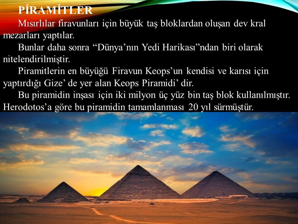 """PİRAMİTLER Mısırlılar firavunları için büyük taş bloklardan oluşan dev kral mezarları yaptılar. Bunlar daha sonra """"Dünya'nın Yedi Harikası""""ndan biri o"""