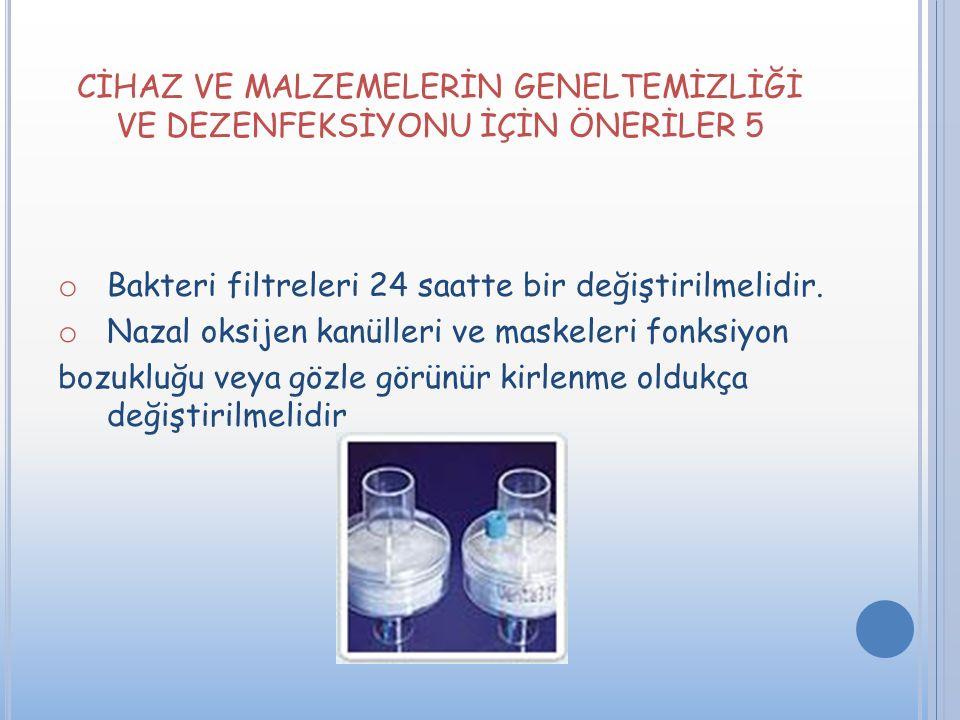 CİHAZ VE MALZEMELERİN GENELTEMİZLİĞİ VE DEZENFEKSİYONU İÇİN ÖNERİLER 5 o Bakteri filtreleri 24 saatte bir değiştirilmelidir. o Nazal oksijen kanülleri